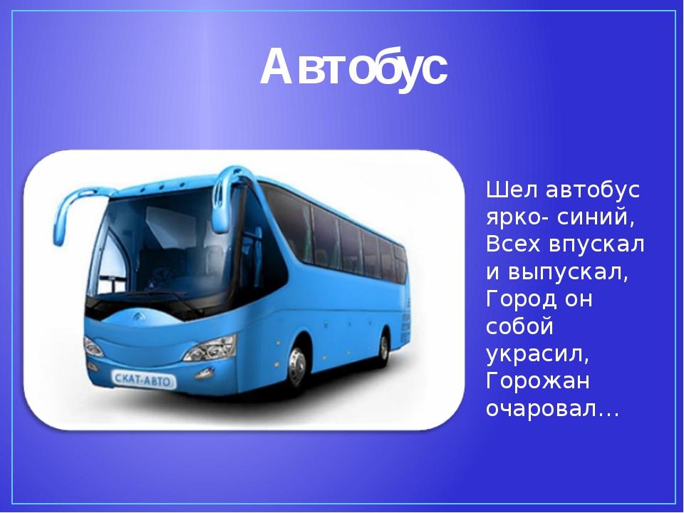 Шел автобус ярко- синий, Всех впускал и выпускал, Город он собой украсил, Гор...