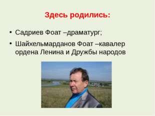 Здесь родились: Садриев Фоат –драматург; Шайхельмарданов Фоат –кавалер ордена