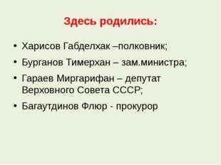 Здесь родились: Харисов Габделхак –полковник; Бурганов Тимерхан – зам.министр