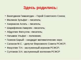 Здесь родились: Вазетдинов Гимазетдин – Герой Советского Союза; Маликов Зульф