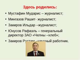 Здесь родились: Мустафин Мударис – журналист; Мингазов Рашит- журналист; Заки
