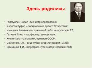 Здесь родились: Гайфуллин Васил –Министр образования; Харисов Зуфар – заслуже