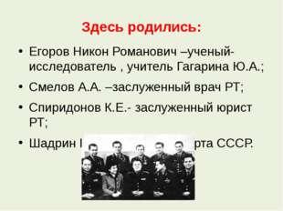 Здесь родились: Егоров Никон Романович –ученый-исследователь , учитель Гагари