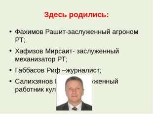 Здесь родились: Фахимов Рашит-заслуженный агроном РТ; Хафизов Мирсаит- заслуж