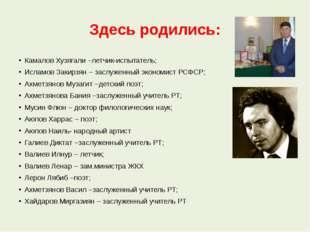 Здесь родились: Камалов Хузягали –летчик-испытатель; Исламов Закирзян – заслу