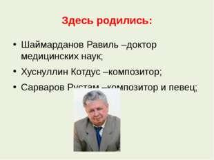 Здесь родились: Шаймарданов Равиль –доктор медицинских наук; Хуснуллин Котдус