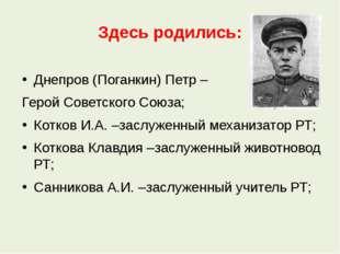 Здесь родились: Днепров (Поганкин) Петр – Герой Советского Союза; Котков И.А.