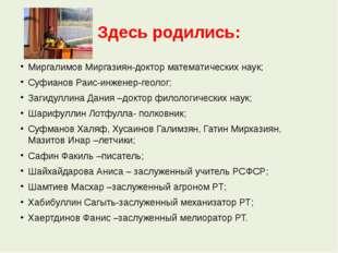 Здесь родились: Миргалимов Миргазиян-доктор математических наук; Суфианов Раи