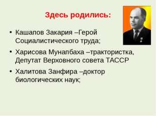 Здесь родились: Кашапов Закария –Герой Социалистического труда; Харисова Муна