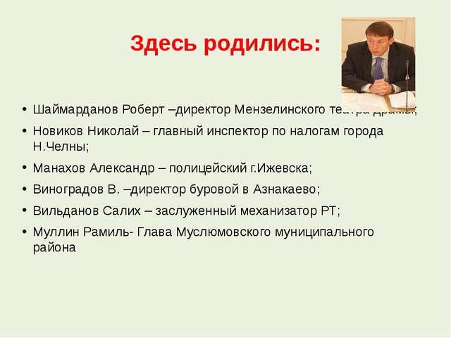 Здесь родились: Шаймарданов Роберт –директор Мензелинского театра драмы; Нови...