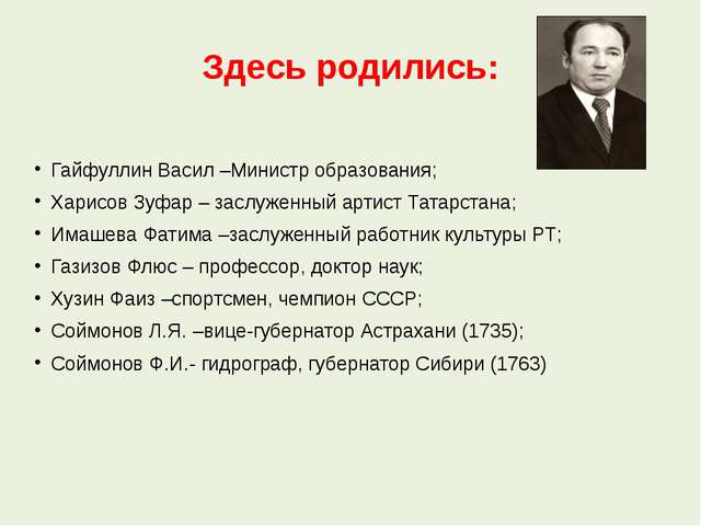 Здесь родились: Гайфуллин Васил –Министр образования; Харисов Зуфар – заслуже...