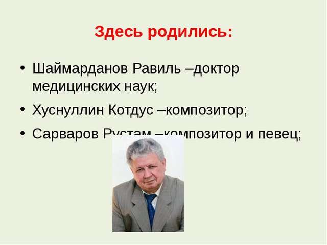 Здесь родились: Шаймарданов Равиль –доктор медицинских наук; Хуснуллин Котдус...