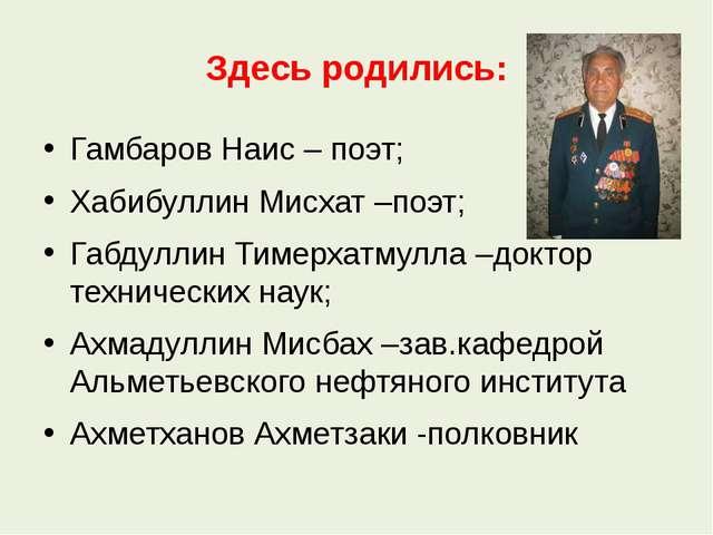 Здесь родились: Гамбаров Наис – поэт; Хабибуллин Мисхат –поэт; Габдуллин Тиме...