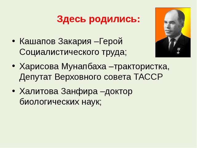 Здесь родились: Кашапов Закария –Герой Социалистического труда; Харисова Муна...
