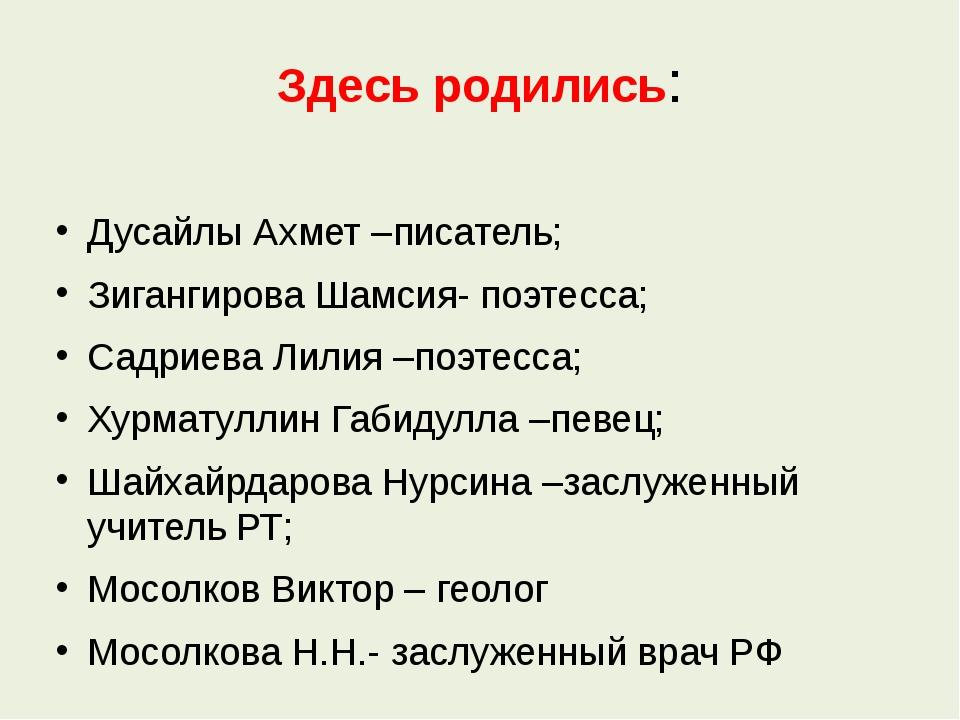 Здесь родились: Дусайлы Ахмет –писатель; Зигангирова Шамсия- поэтесса; Садрие...