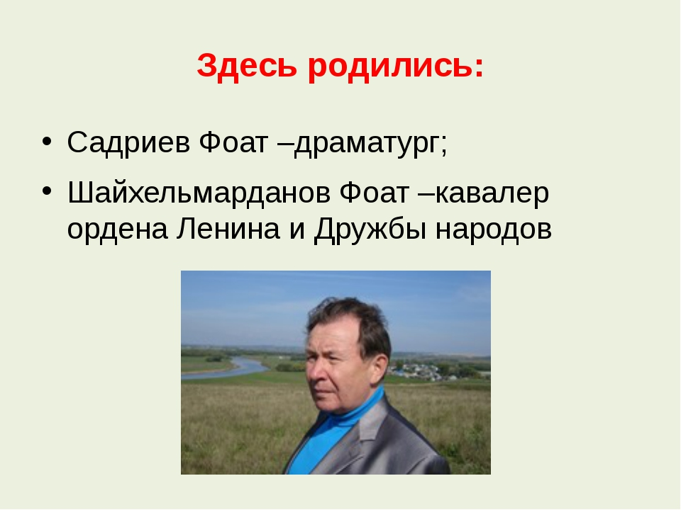 Здесь родились: Садриев Фоат –драматург; Шайхельмарданов Фоат –кавалер ордена...