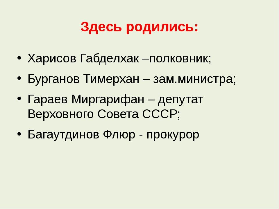 Здесь родились: Харисов Габделхак –полковник; Бурганов Тимерхан – зам.министр...