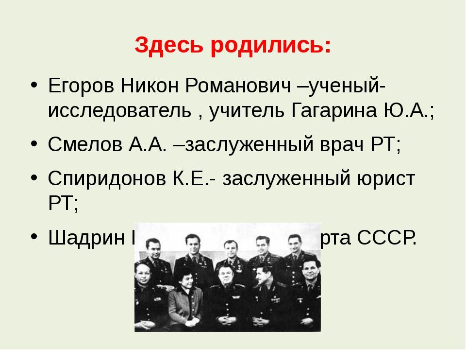 Здесь родились: Егоров Никон Романович –ученый-исследователь , учитель Гагари...