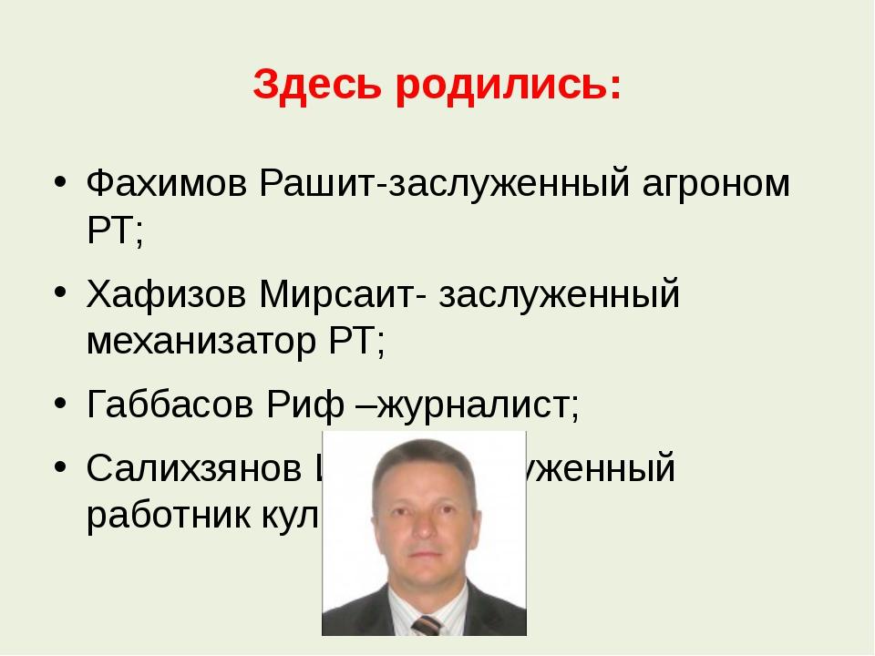 Здесь родились: Фахимов Рашит-заслуженный агроном РТ; Хафизов Мирсаит- заслуж...