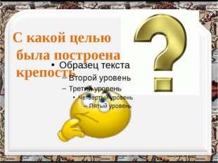 С какой целью была построена крепость http://aida.ucoz.ru