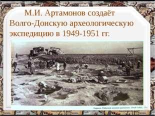 М.И. Артамонов создаёт Волго-Донскую археологическую экспедицию в 1949-1951