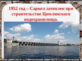 1952 год – Саркел затоплен при строительстве Цимлянского водохранилища. http