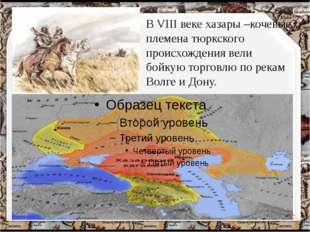 В VIII веке хазары –кочевые племена тюркского происхождения вели бойкую торго