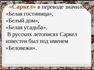 «Саркел» в переводе значило: «Белая гостиница», «Белый дом», «Белая усадьба»