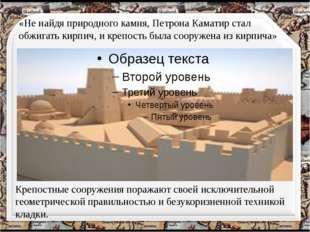 «Не найдя природного камня, Петрона Каматир стал обжигать кирпич, и крепость