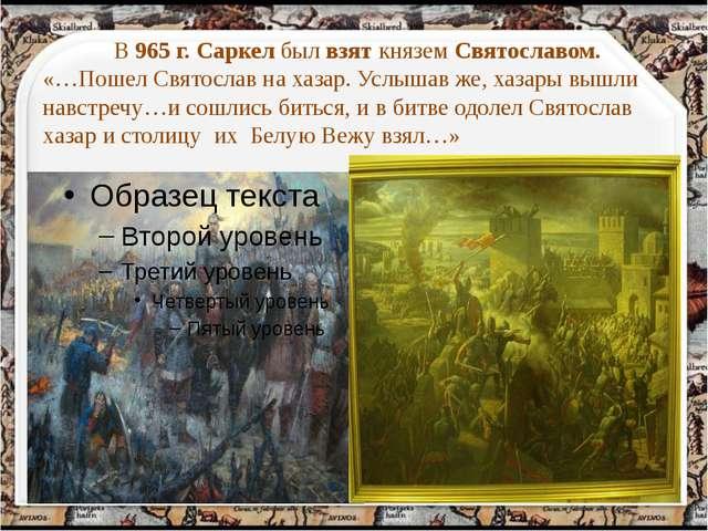 В 965 г. Саркел был взят князем Святославом. «…Пошел Святослав на хазар. Усл...
