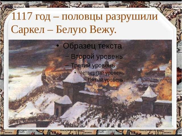 1117 год – половцы разрушили Саркел – Белую Вежу. http://aida.ucoz.ru