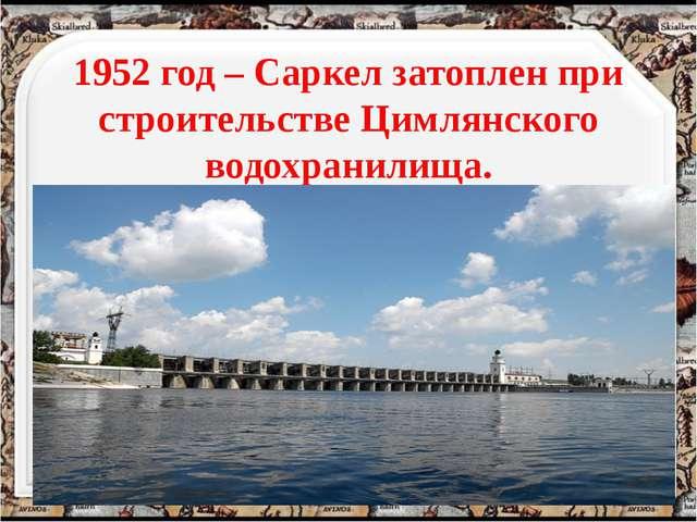 1952 год – Саркел затоплен при строительстве Цимлянского водохранилища. http...