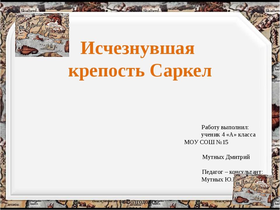 Исчезнувшая крепость Саркел Работу выполнил: ученик 4 «А» класса МОУ СОШ №15...