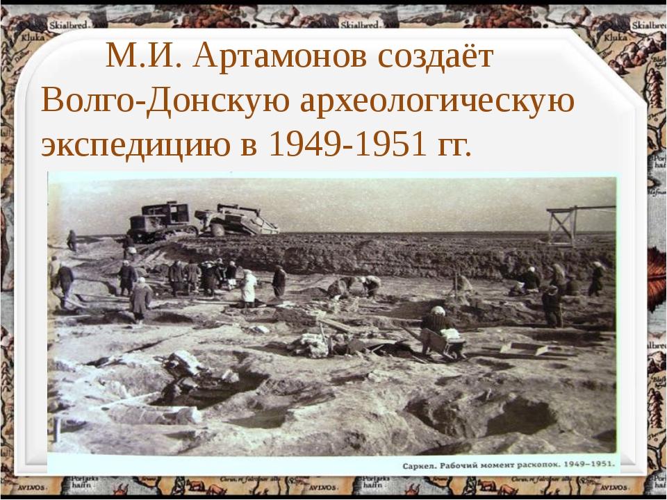 М.И. Артамонов создаёт Волго-Донскую археологическую экспедицию в 1949-1951...