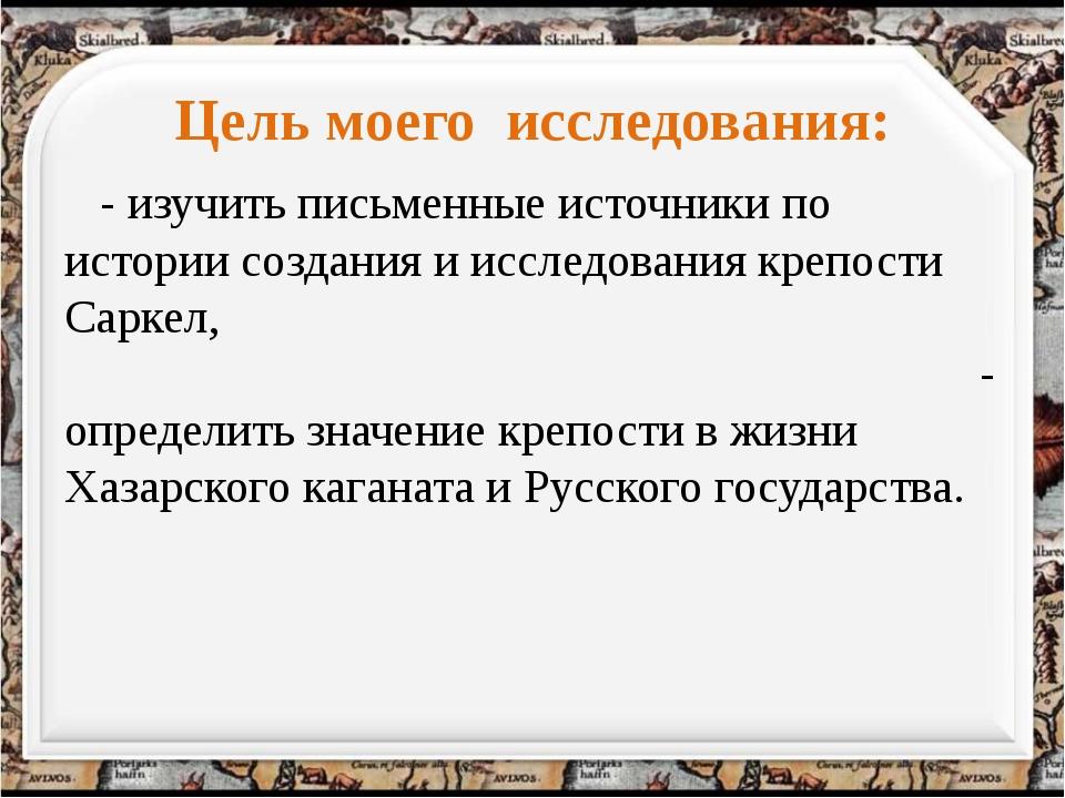 Цель моего исследования: - изучить письменные источники по истории создания и...