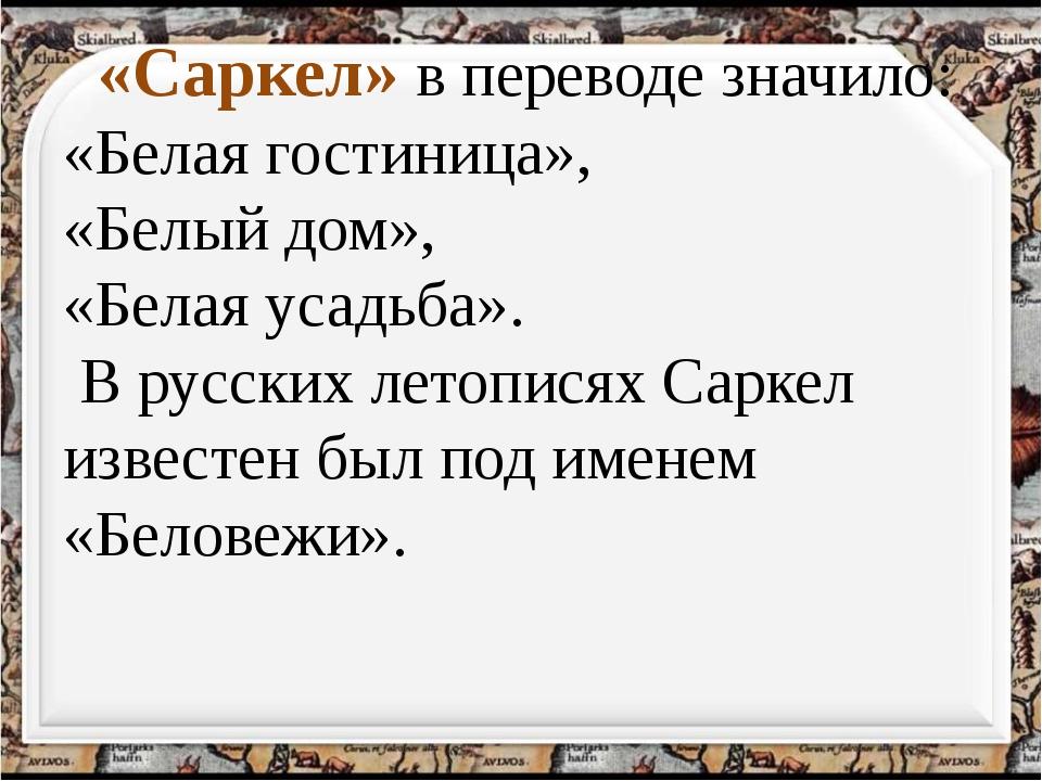 «Саркел» в переводе значило: «Белая гостиница», «Белый дом», «Белая усадьба»...