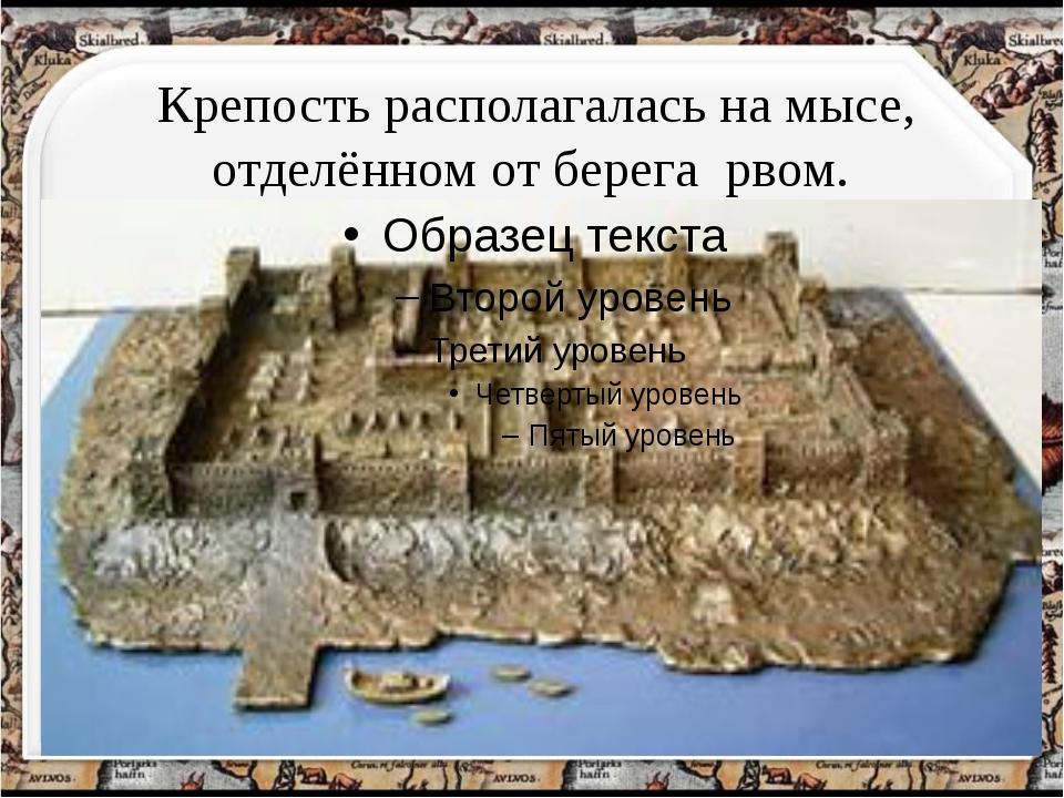 Крепость располагалась на мысе, отделённом от берега рвом. http://aida.ucoz.ru