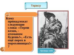Кому принадлежат следующие слова: «Терпи козак, - атаманом будешь!», «Есть е