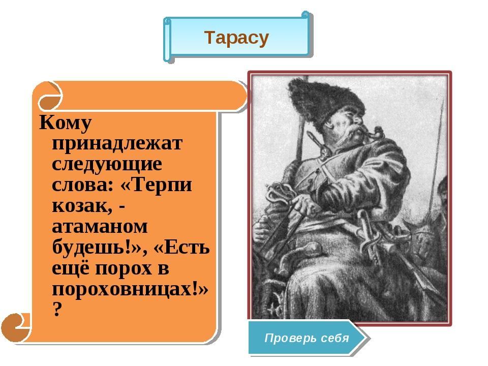 Кому принадлежат следующие слова: «Терпи козак, - атаманом будешь!», «Есть е...