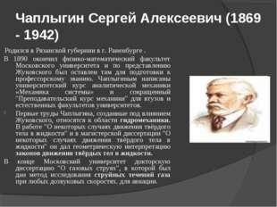 Чаплыгин Сергей Алексеевич (1869 - 1942) Родился в Рязанской губернии в г. Ра