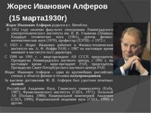 Жорес Иванович Алферов (15 марта1930г) Жорес Иванович Алферов родился в г. Ви