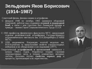 Зельдович Яков Борисович (1914–1987) Советский физик, физико-химик и астрофиз