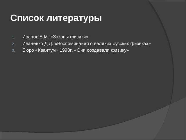 Список литературы Иванов Б.М. «Законы физики» Иваненко Д.Д. «Воспоминания о в...