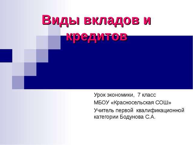 Виды вкладов и кредитов Урок экономики, 7 класс МБОУ «Красносельская СОШ» Учи...
