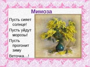 Мимоза Пусть сияет солнце! Пусть уйдут морозы! Пусть прогонит зиму Веточка…!