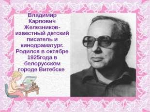 Владимир Карпович Железников- известный детский писатель и кинодраматург. Род