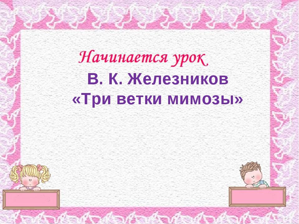 В. К. Железников «Три ветки мимозы»