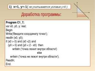 1) x=1, y=-1( не учитывается условие y>0 ) Program C1_7; var x0, у0, у: real;
