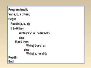 Program trud1; Var a, b, x : Real; Begin Readln(a, b, x); If b>0 then Write (