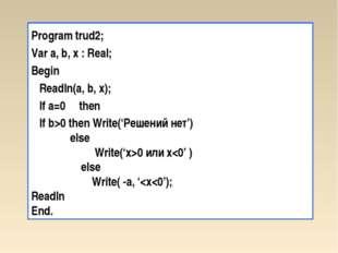 Program trud2; Var a, b, x : Real; Begin Readln(a, b, x); If a=0 then If b>0